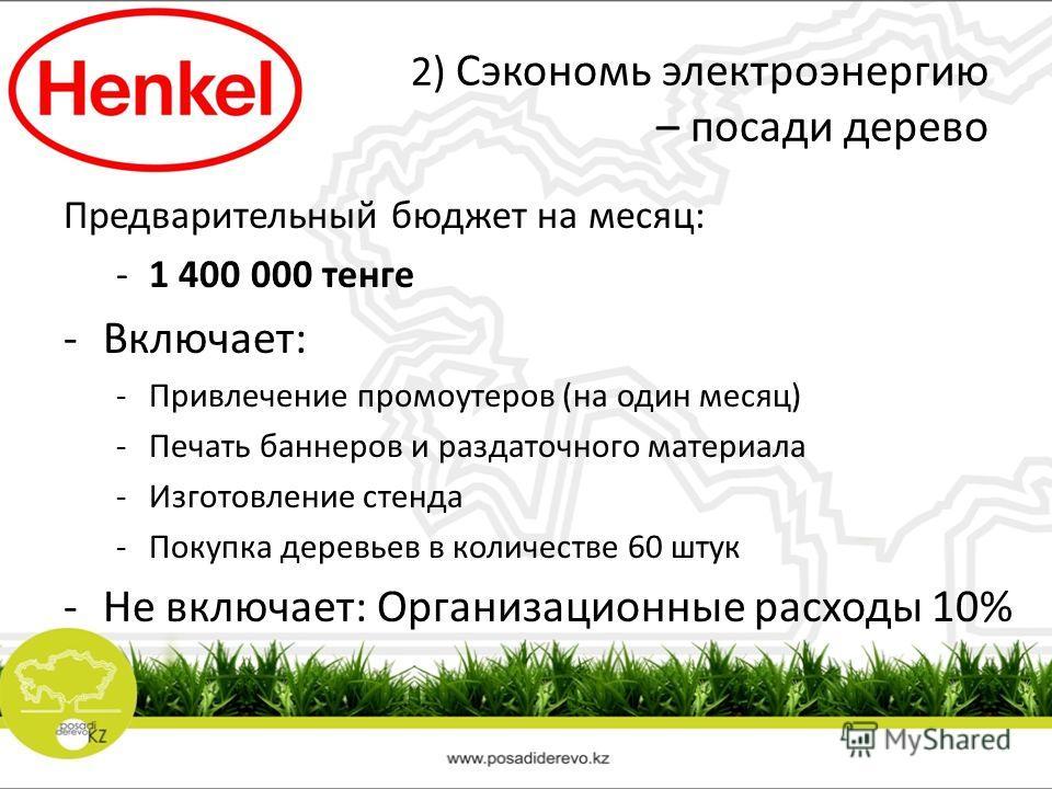 2) Сэкономь электроэнергию – посади дерево Предварительный бюджет на месяц: -1 400 000 тенге -Включает: -Привлечение промоутеров (на один месяц) -Печать баннеров и раздаточного материала -Изготовление стенда -Покупка деревьев в количестве 60 штук -Не