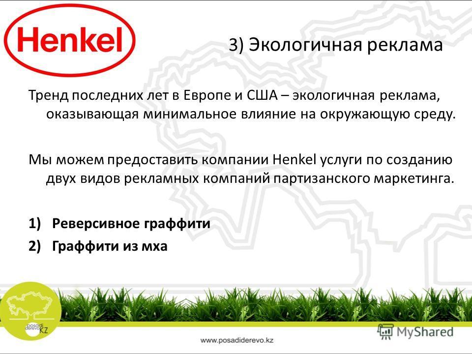 3) Экологичная реклама Тренд последних лет в Европе и США – экологичная реклама, оказывающая минимальное влияние на окружающую среду. Мы можем предоставить компании Henkel услуги по созданию двух видов рекламных компаний партизанского маркетинга. 1)Р