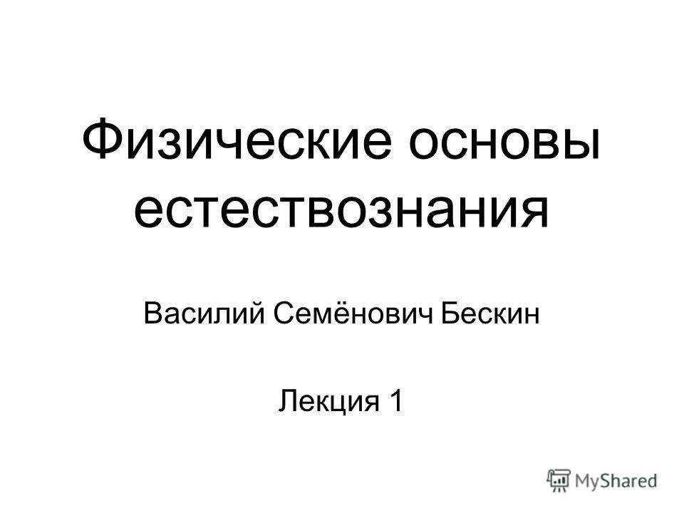Физические основы естествознания Василий Семёнович Бескин Лекция 1