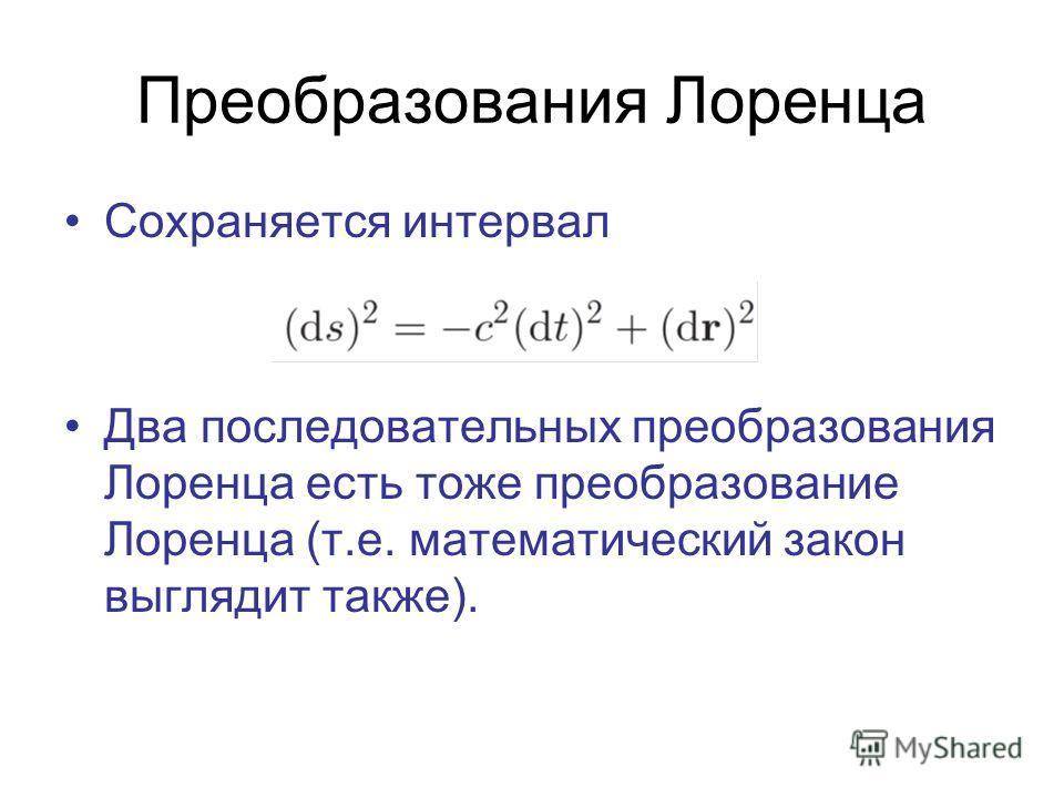 Преобразования Лоренца Сохраняется интервал Два последовательных преобразования Лоренца есть тоже преобразование Лоренца (т.е. математический закон выглядит также).