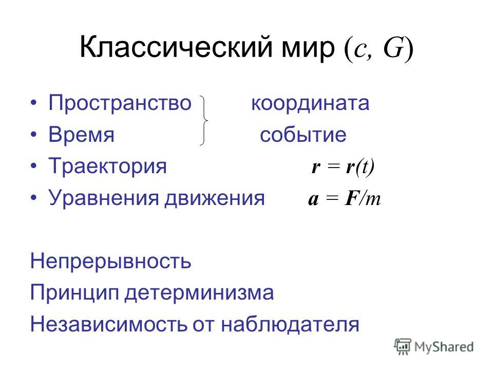 Классический мир (c, G) Пространство координата Время событие Траектория r = r(t) Уравнения движения a = F/m Непрерывность Принцип детерминизма Независимость от наблюдателя