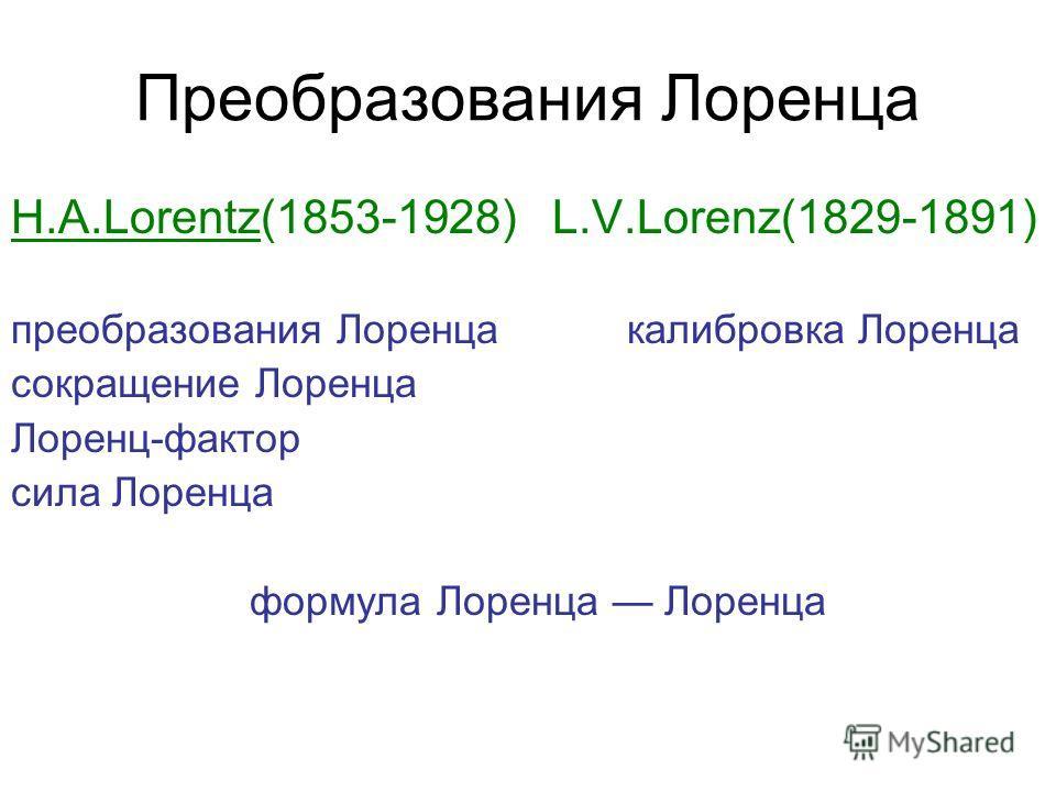Преобразования Лоренца H.A.Lorentz(1853-1928) L.V.Lorenz(1829-1891) преобразования Лоренца калибровка Лоренца сокращение Лоренца Лоренц-фактор сила Лоренца формула Лоренца Лоренца