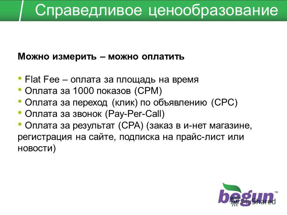 Можно измерить – можно оплатить Flat Fee – оплата за площадь на время Оплата за 1000 показов (CPM) Оплата за переход (клик) по объявлению (CPC) Оплата за звонок (Pay-Per-Call) Оплата за результат (CPA) (заказ в и-нет магазине, регистрация на сайте, п