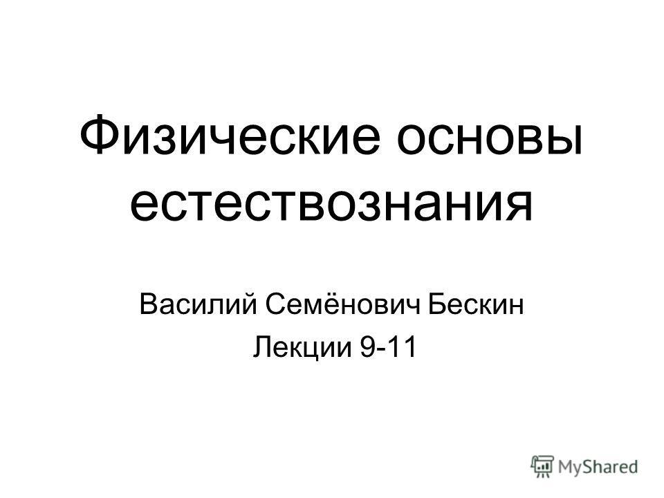 Физические основы естествознания Василий Семёнович Бескин Лекции 9-11