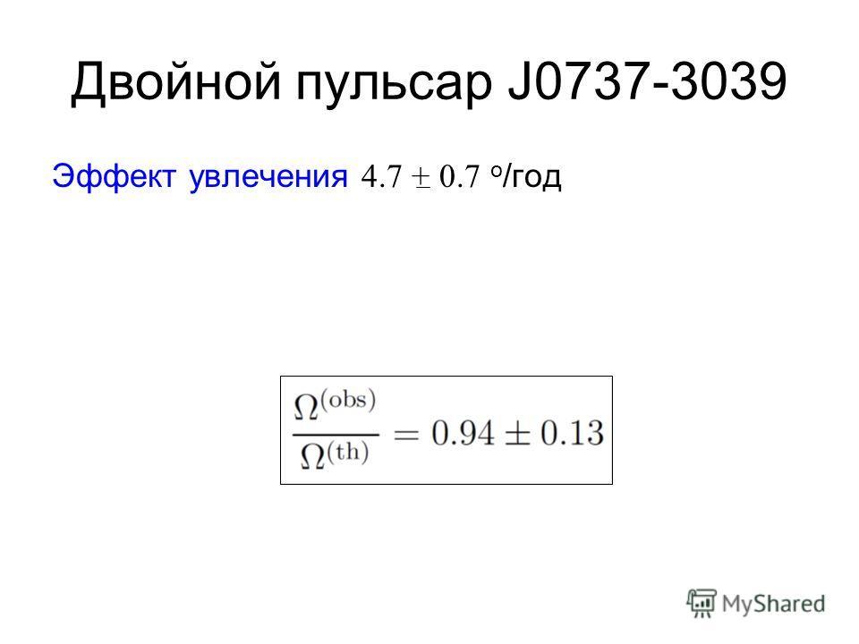 Двойной пульсар J0737-3039 Эффект увлечения 4.7 + 0.7 о /год