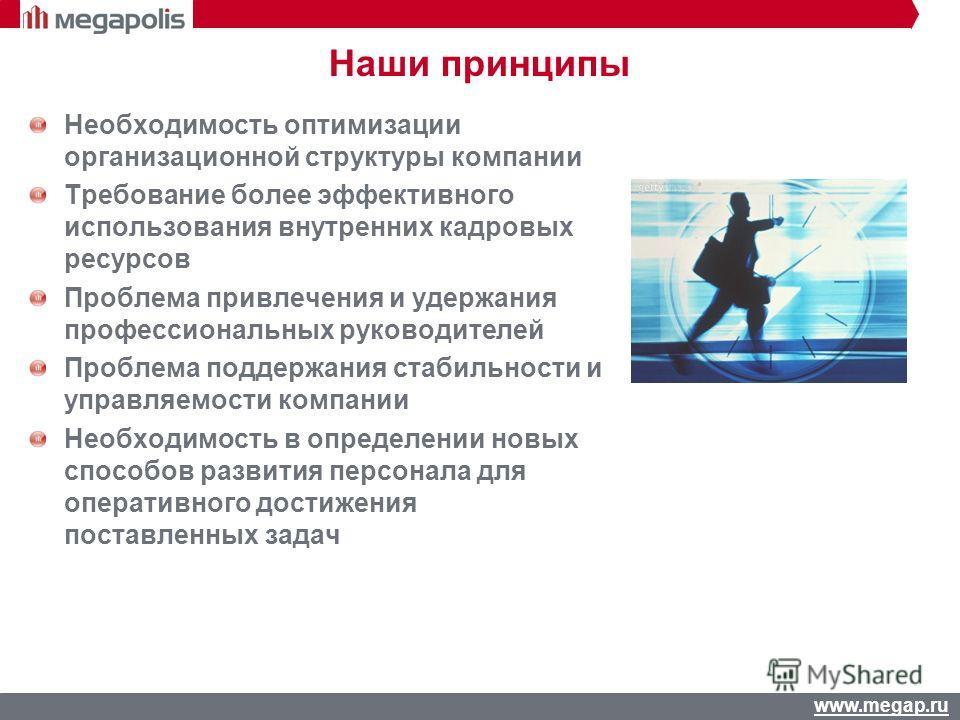 www.megap.ru Наши принципы Необходимость оптимизации организационной структуры компании Требование более эффективного использования внутренних кадровых ресурсов Проблема привлечения и удержания профессиональных руководителей Проблема поддержания стаб