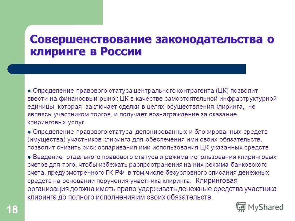 18 Совершенствование законодательства о клиринге в России Определение правового статуса центрального контрагента (ЦК) позволит ввести на финансовый рынок ЦК в качестве самостоятельной инфраструктурной единицы, которая заключает сделки в целях осущест