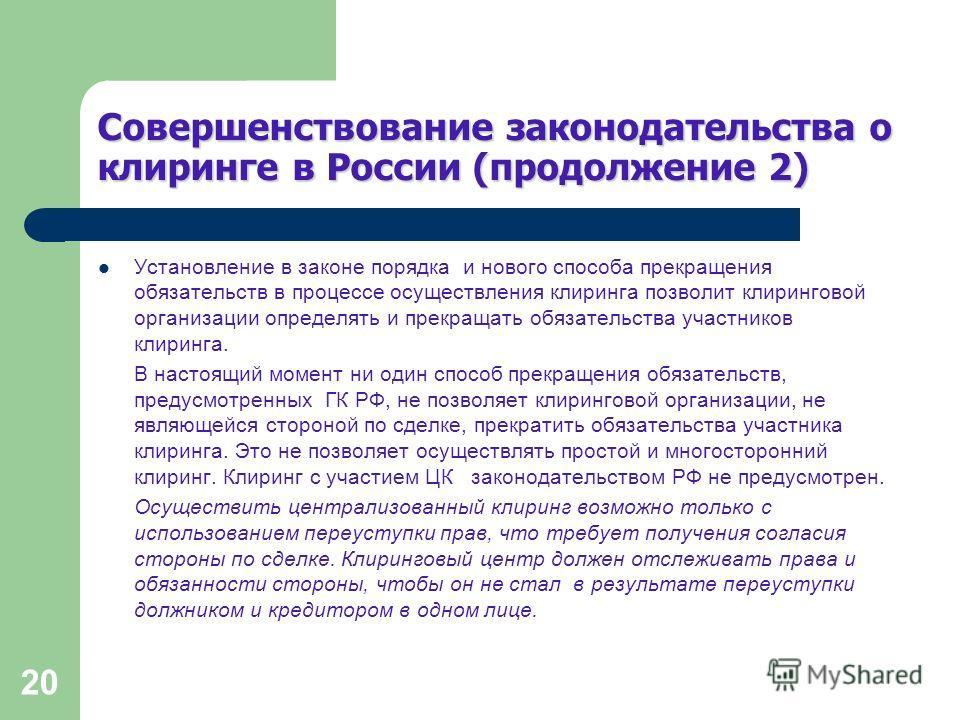 20 Совершенствование законодательства о клиринге в России (продолжение 2) Установление в законе порядка и нового способа прекращения обязательств в процессе осуществления клиринга позволит клиринговой организации определять и прекращать обязательства