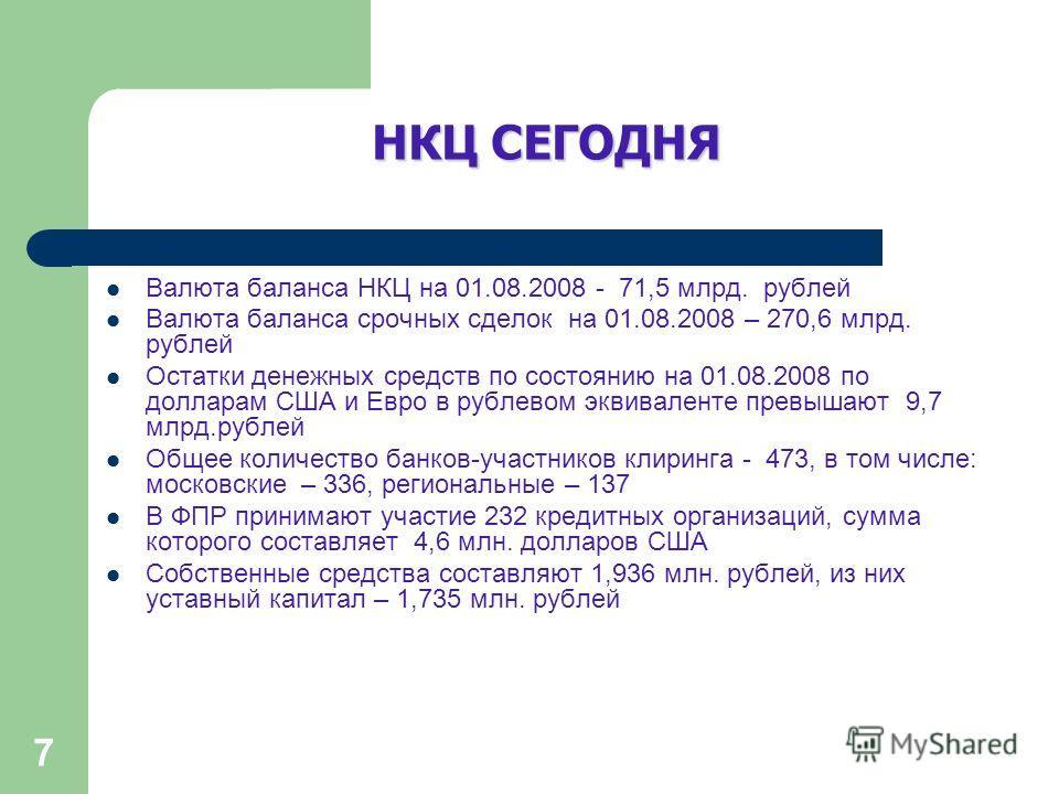 7 НКЦ СЕГОДНЯ Валюта баланса НКЦ на 01.08.2008 - 71,5 млрд. рублей Валюта баланса срочных сделок на 01.08.2008 – 270,6 млрд. рублей Остатки денежных средств по состоянию на 01.08.2008 по долларам США и Евро в рублевом эквиваленте превышают 9,7 млрд.р