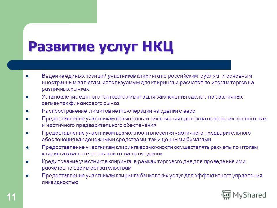 11 Развитие услуг НКЦ Ведение единых позиций участников клиринга по российским рублям и основным иностранным валютам, используемым для клиринга и расчетов по итогам торгов на различных рынках Установление единого торгового лимита для заключения сдело