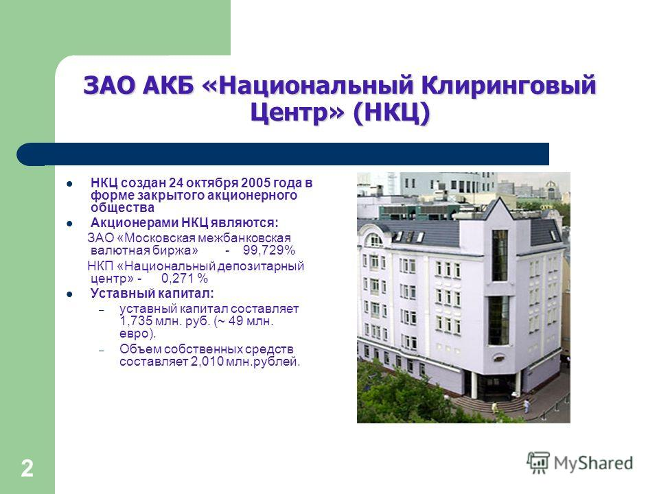 2 ЗАО АКБ «Национальный Клиринговый Центр» (НКЦ) НКЦ создан 24 октября 2005 года в форме закрытого акционерного общества Акционерами НКЦ являются: ЗАО «Московская межбанковская валютная биржа» - 99,729% НКП «Национальный депозитарный центр» - 0,271 %