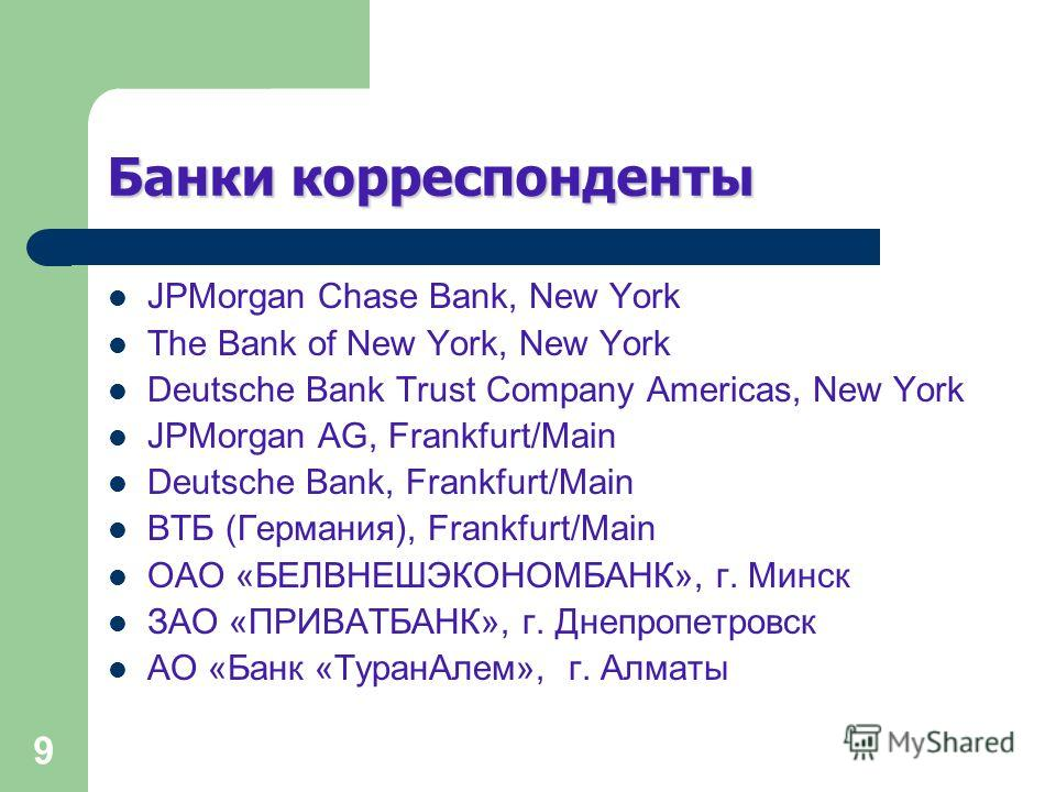 9 Банки корреспонденты JPMorgan Chase Bank, New York The Bank of New York, New York Deutsche Bank Trust Company Americas, New York JPMorgan AG, Frankfurt/Main Deutsche Bank, Frankfurt/Main ВТБ (Германия), Frankfurt/Main ОАО «БЕЛВНЕШЭКОНОМБАНК», г. Ми