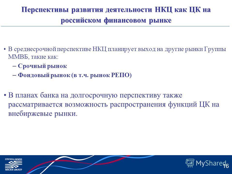 16 Перспективы развития деятельности НКЦ как ЦК на российском финансовом рынке В среднесрочной перспективе НКЦ планирует выход на другие рынки Группы ММВБ, такие как: – Срочный рынок – Фондовый рынок (в т.ч. рынок РЕПО) В планах банка на долгосрочную