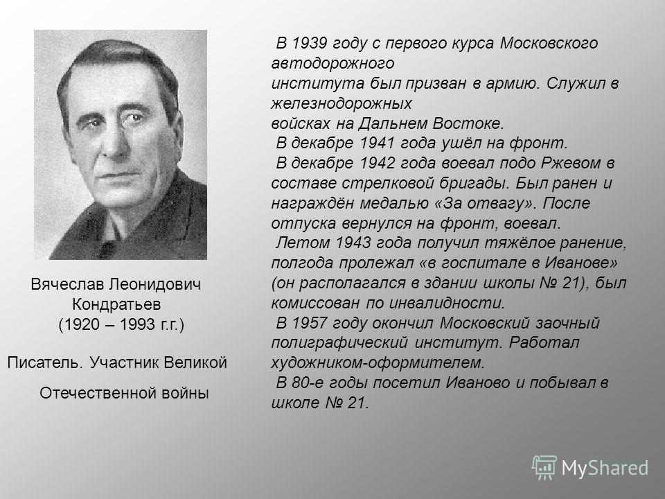 Вячеслав Леонидович Кондратьев (1920 – 1993 г.г.) Писатель. Участник Великой Отечественной войны В 1939 году с первого курса Московского автодорожного института был призван в армию. Служил в железнодорожных войсках на Дальнем Востоке. В декабре 1941