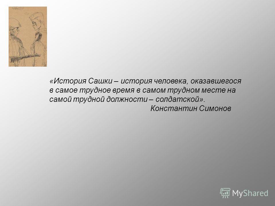 «История Сашки – история человека, оказавшегося в самое трудное время в самом трудном месте на самой трудной должности – солдатской». Константин Симонов