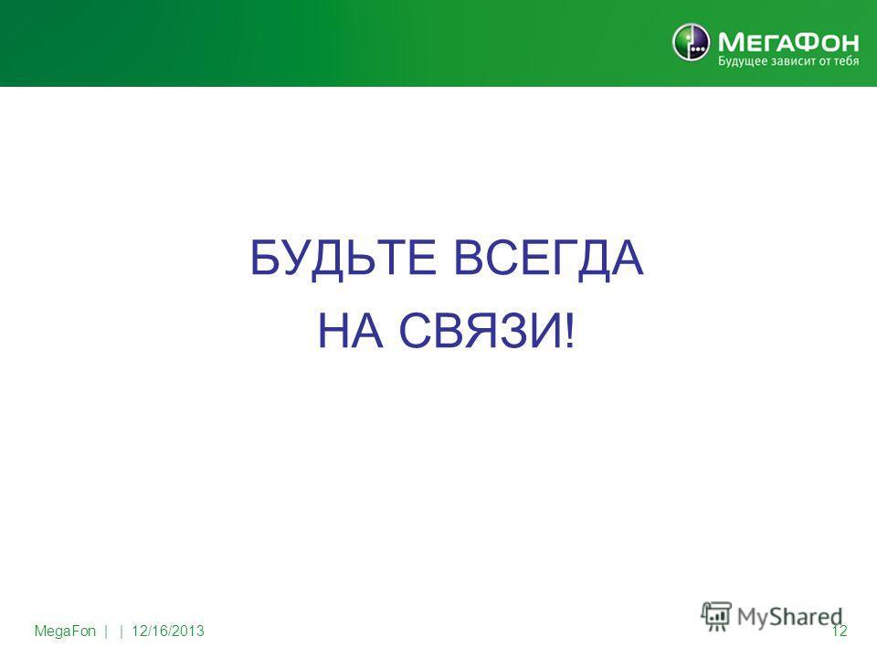 MegaFon | | 12/16/2013 12 БУДЬТЕ ВСЕГДА НА СВЯЗИ!