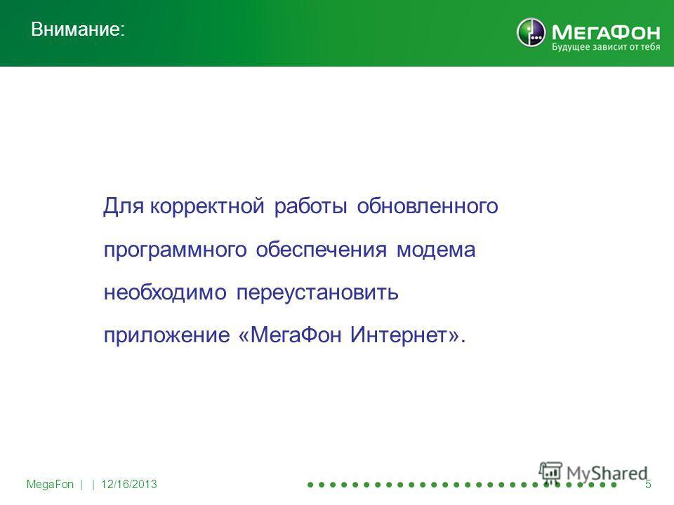MegaFon | | 12/16/2013 5 Внимание: Для корректной работы обновленного программного обеспечения модема необходимо переустановить приложение «МегаФон Интернет».