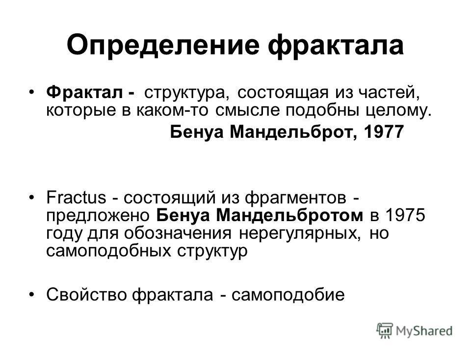 Oпределение фрактала Фрактал - структура, состоящая из частей, которые в каком-то смысле подобны целому. Бенуа Мандельброт, 1977 Fractus - состоящий из фрагментов - предложено Бенуа Мандельбротом в 1975 году для обозначения нерегулярных, но самоподоб