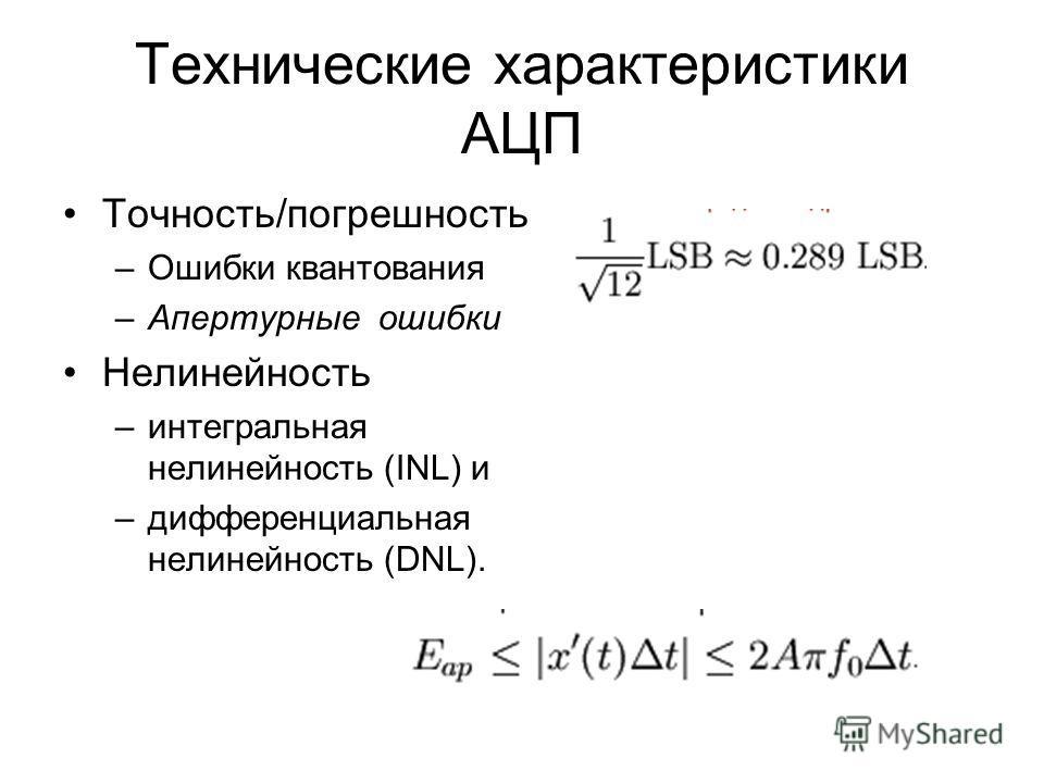 Технические характеристики АЦП Точность/погрешность –Ошибки квантования –Апертурные ошибки Нелинейность –интегральная нелинейность (INL) и –дифференциальная нелинейность (DNL).