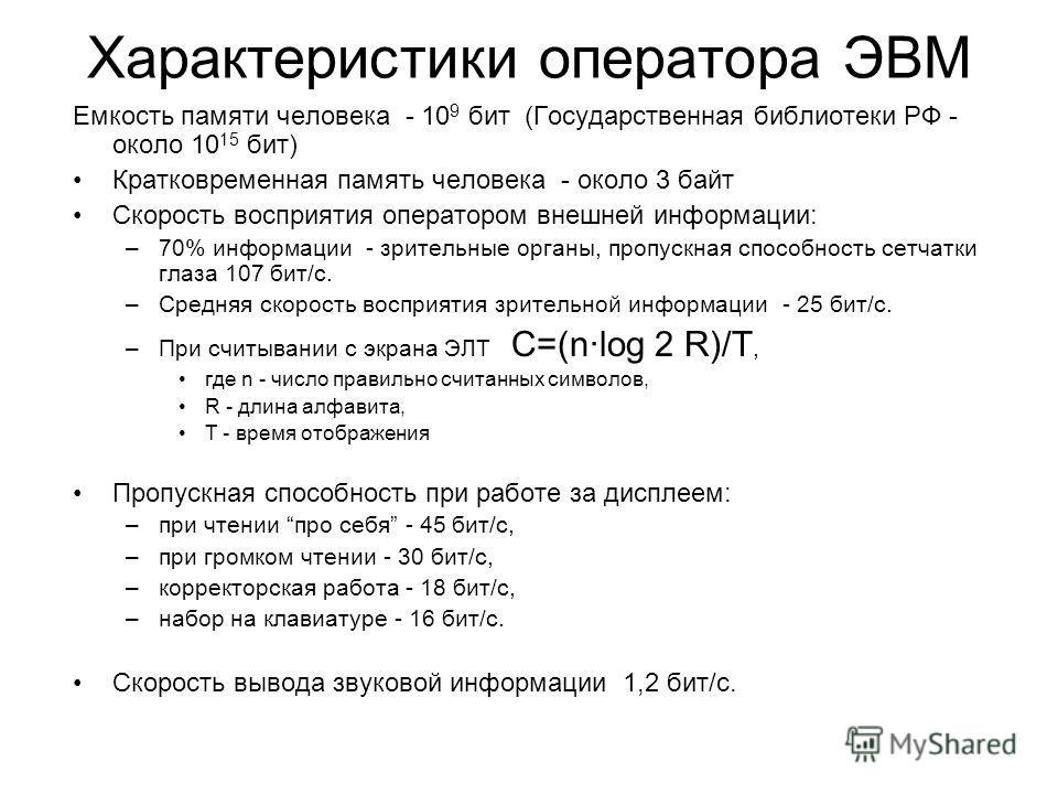 Характеристики оператора ЭВМ Емкость памяти человека - 10 9 бит (Государственная библиотеки РФ - около 10 15 бит) Кратковременная память человека - около 3 байт Скорость восприятия оператором внешней информации: –70% информации - зрительные органы, п