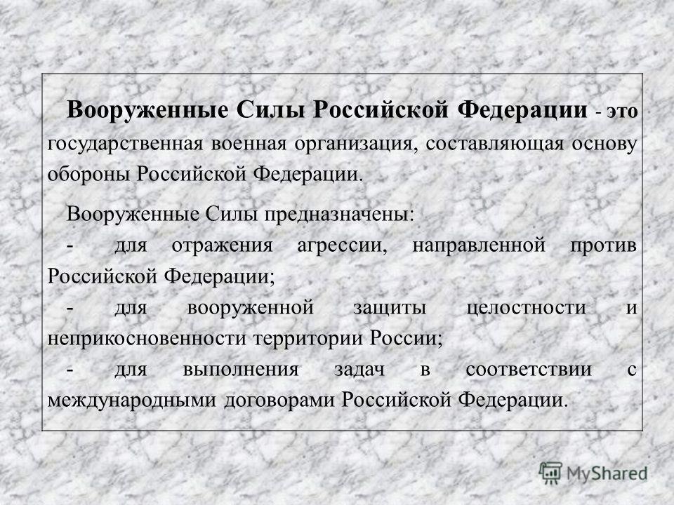 Вооруженные Силы Российской Федерации - это государственная военная организация, составляющая основу обороны Российской Федерации. Вооруженные Силы предназначены: -для отражения агрессии, направленной против Российской Федерации; -для вооруженной защ