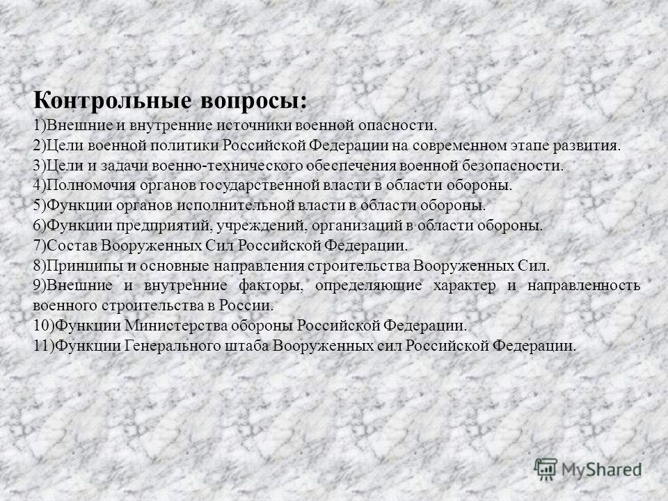 Контрольные вопросы: 1)Внешние и внутренние источники военной опасности. 2)Цели военной политики Российской Федерации на современном этапе развития. 3)Цели и задачи военно-технического обеспечения военной безопасности. 4)Полномочия органов государств