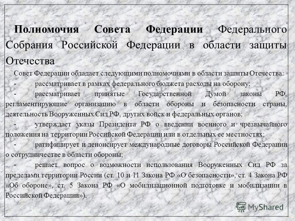 Полномочия Совета Федерации Федерального Собрания Российской Федерации в области защиты Отечества Совет Федерации обладает следующими полномочиями в области защиты Отечества: -рассматривает в рамках федерального бюджета расходы на оборону; -рассматри