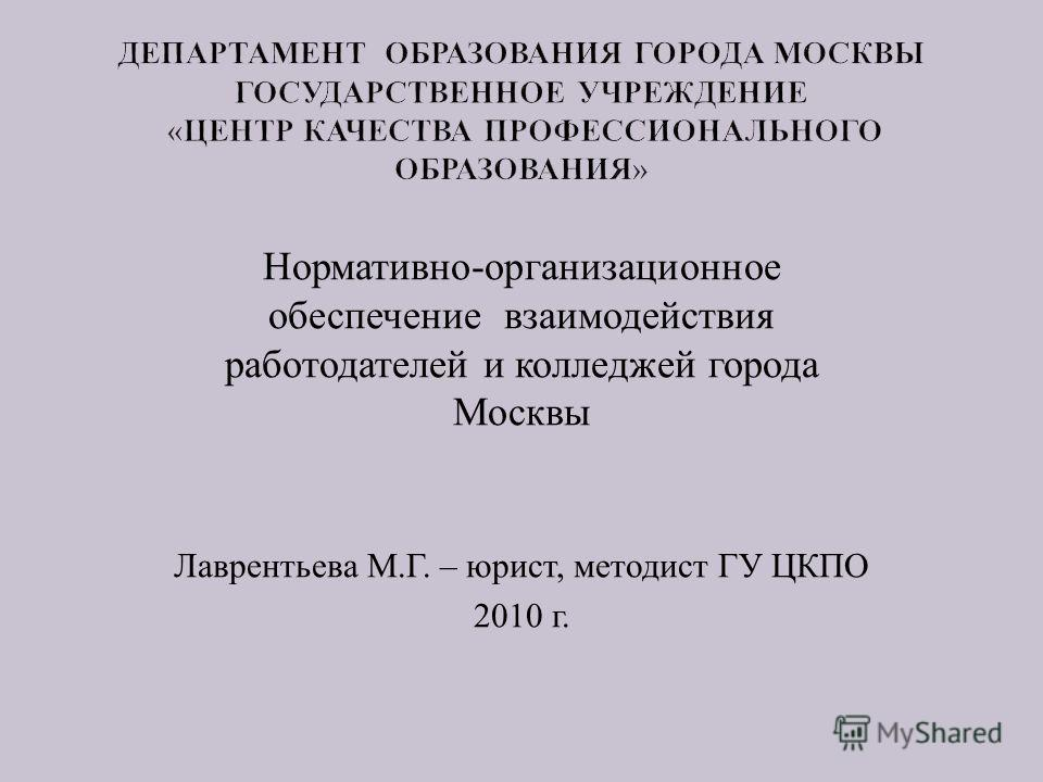 Нормативно - организационное обеспечение взаимодействия работодателей и колледжей города Москвы Лаврентьева М. Г. – юрист, методист ГУ ЦКПО 2010 г.