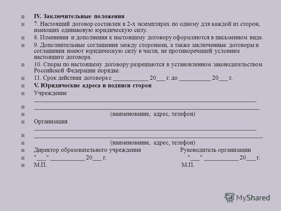 IV. Заключительные положения 7. Настоящий договор составлен в 2- х экземплярах по одному для каждой из сторон, имеющих одинаковую юридическую силу. 8. Изменения и дополнения к настоящему договору оформляются в письменном виде. 9. Дополнительные согла