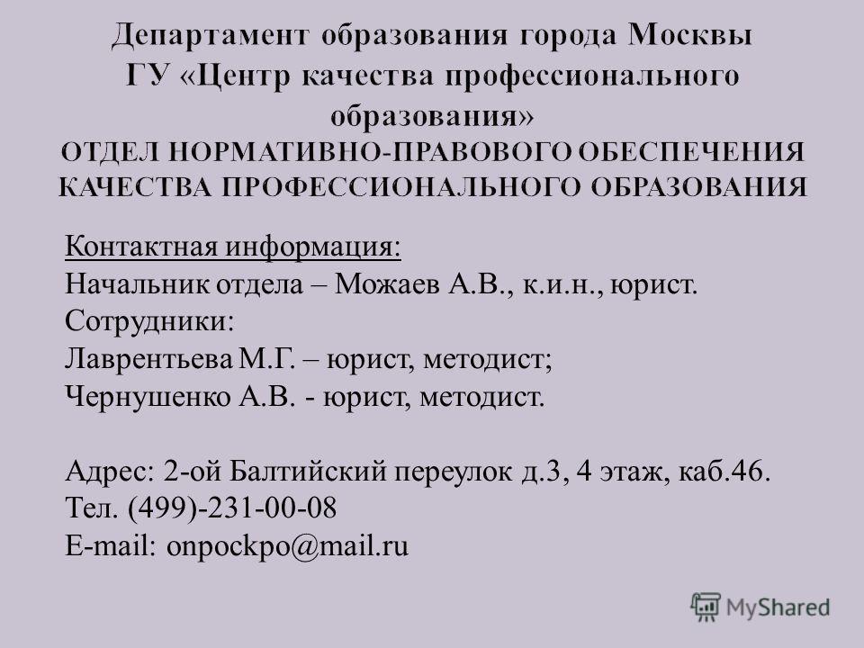 Контактная информация : Начальник отдела – Можаев А. В., к. и. н., юрист. Сотрудники : Лаврентьева М. Г. – юрист, методист ; Чернушенко А. В. - юрист, методист. Адрес : 2- ой Балтийский переулок д.3, 4 этаж, каб.46. Тел. (499)-231-00-08 E-mail : onpo