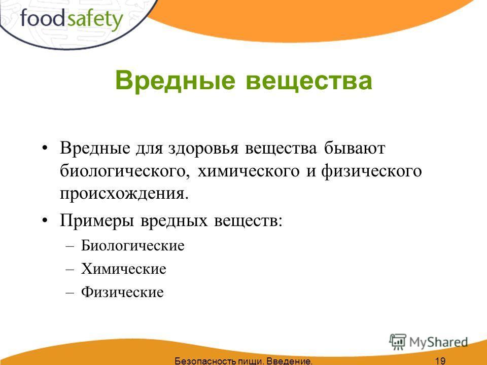 Безопасность пищи. Введение.19 Вредные вещества Вредные для здоровья вещества бывают биологического, химического и физического происхождения. Примеры вредных веществ: –Биологические –Химические –Физические