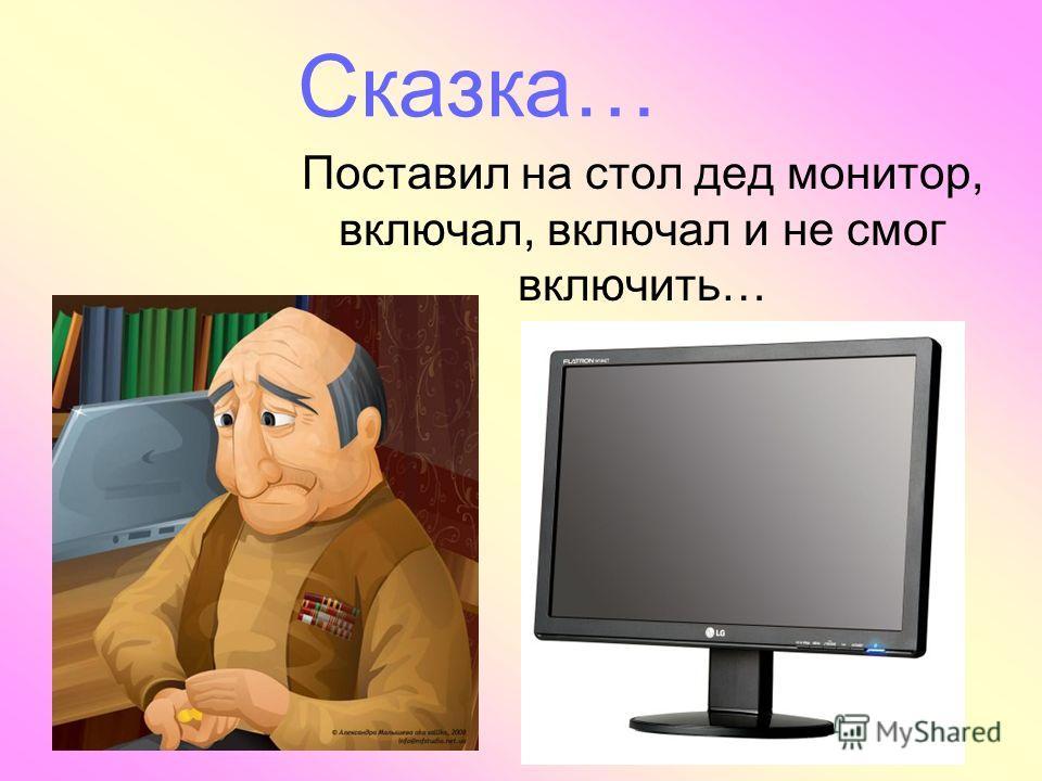 Сказка… Поставил на стол дед монитор, включал, включал и не смог включить…