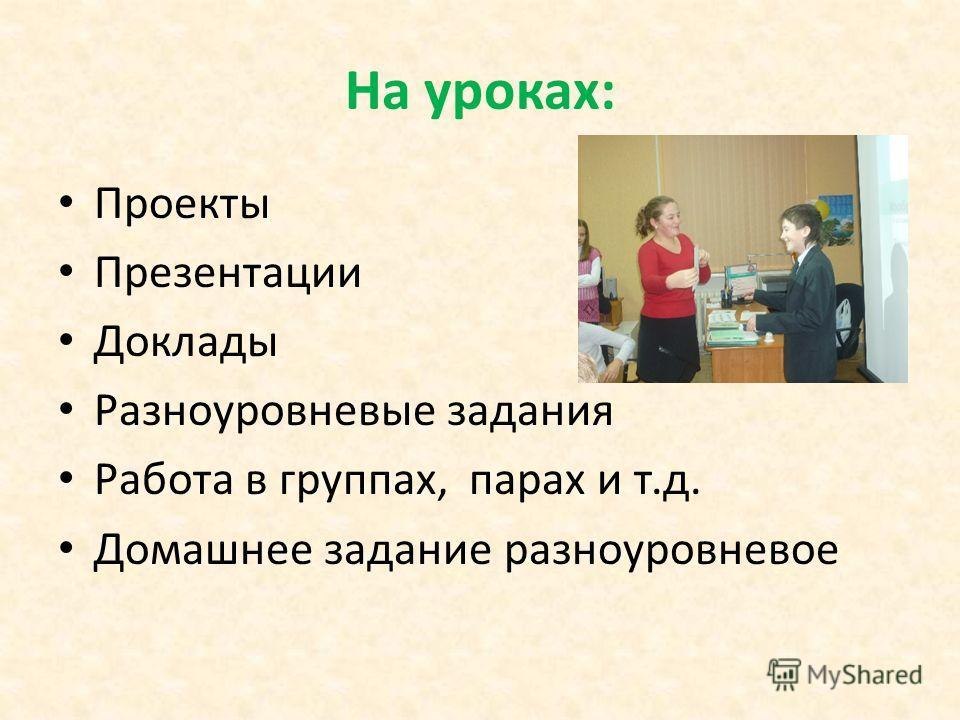 На уроках: Проекты Презентации Доклады Разноуровневые задания Работа в группах, парах и т.д. Домашнее задание разноуровневое