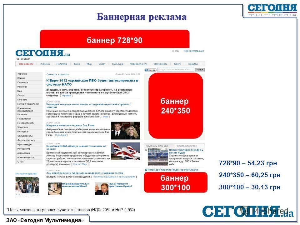 Баннерная реклама 728*90 – 54,23 грн 240*350 – 60,25 грн 300*100 – 30,13 грн *Цены указаны в гривнах с учетом налогов (НДС 20% и НнР 0,5%)