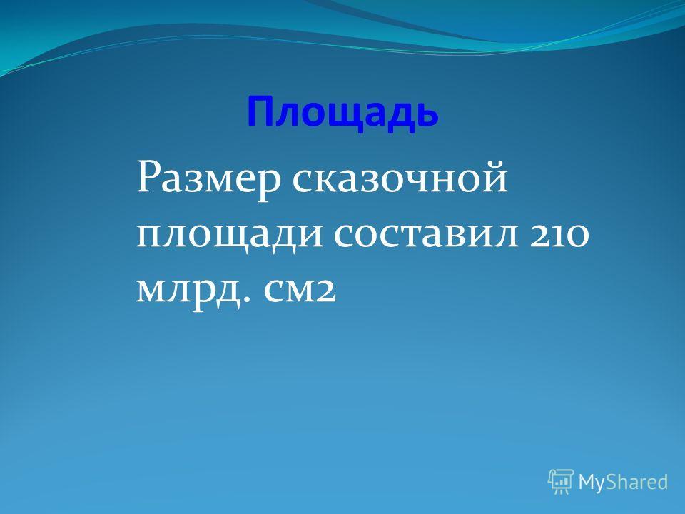 Площадь Размер сказочной площади составил 210 млрд. см2