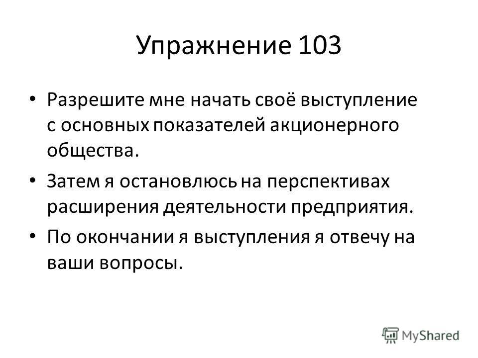 Упражнение 103 Разрешите мне начать своё выступление с основных показателей акционерного общества. Затем я остановлюсь на перспективах расширения деятельности предприятия. По окончании я выступления я отвечу на ваши вопросы.