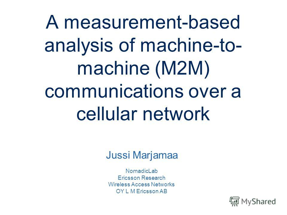 Slide title minimum 48 pt Slide subtitle minimum 30 pt A measurement-based analysis of machine-to- machine (M2M) communications over a cellular network Jussi Marjamaa NomadicLab Ericsson Research Wireless Access Networks OY L M Ericsson AB