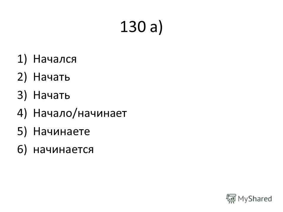 130 а) 1)Начался 2)Начать 3)Начать 4)Начало/начинает 5)Начинаете 6)начинается