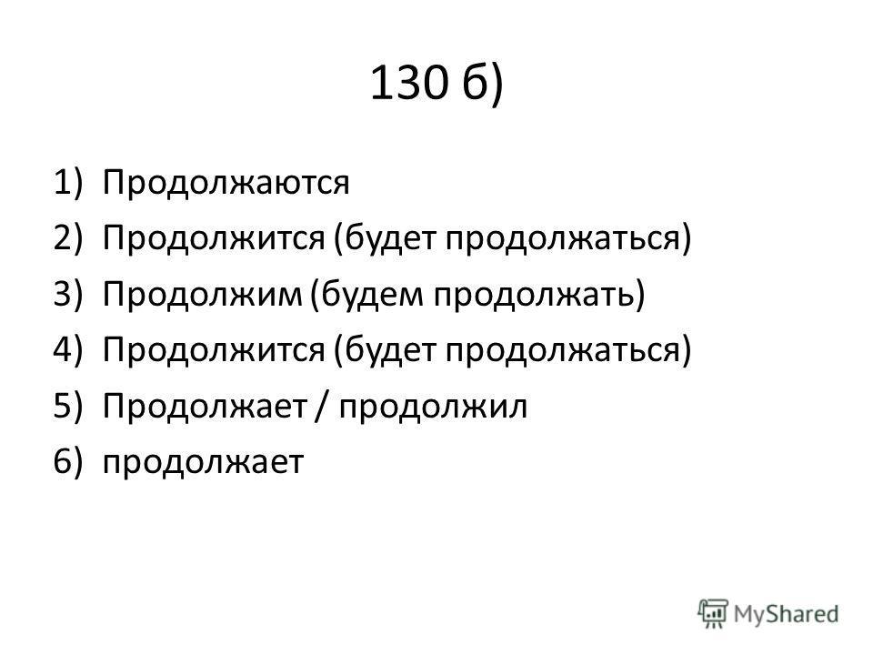 130 б) 1)Продолжаются 2)Продолжится (будет продолжаться) 3)Продолжим (будем продолжать) 4)Продолжится (будет продолжаться) 5)Продолжает / продолжил 6)продолжает