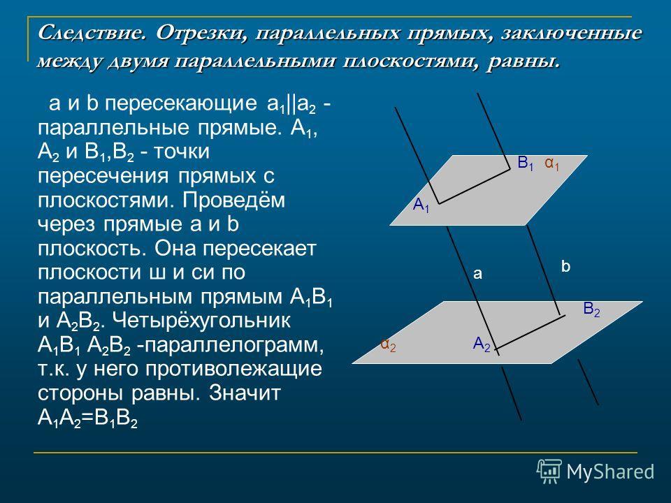 Следствие. Отрезки, параллельных прямых, заключенные между двумя параллельными плоскостями, равны. а и b пересекающие a 1 ||a 2 - параллельные прямые. A 1, A 2 и B 1,B 2 - точки пересечения прямых с плоскостями. Проведём через прямые а и b плоскость.