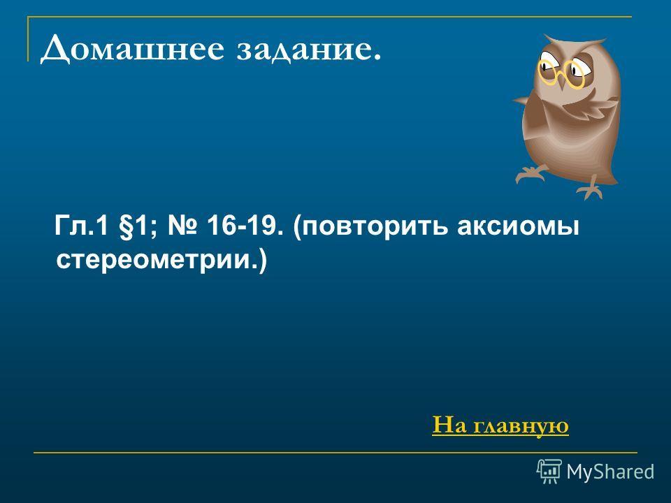Домашнее задание. Гл.1 §1; 16-19. (повторить аксиомы стереометрии.) На главную