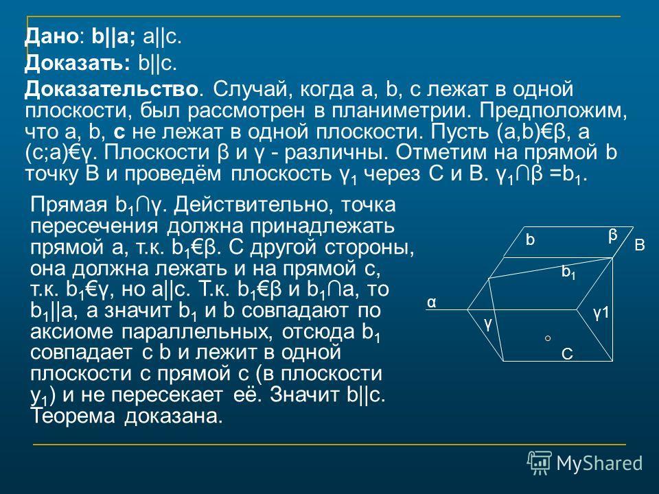 Дано: b||a; a||c. Доказать: b||c. Доказательство. Случай, когда а, b, с лежат в одной плоскости, был рассмотрен в планиметрии. Предположим, что а, b, с не лежат в одной плоскости. Пусть (a,b)β, a (с;а)γ. Плоскости β и γ - различны. Отметим на прямой