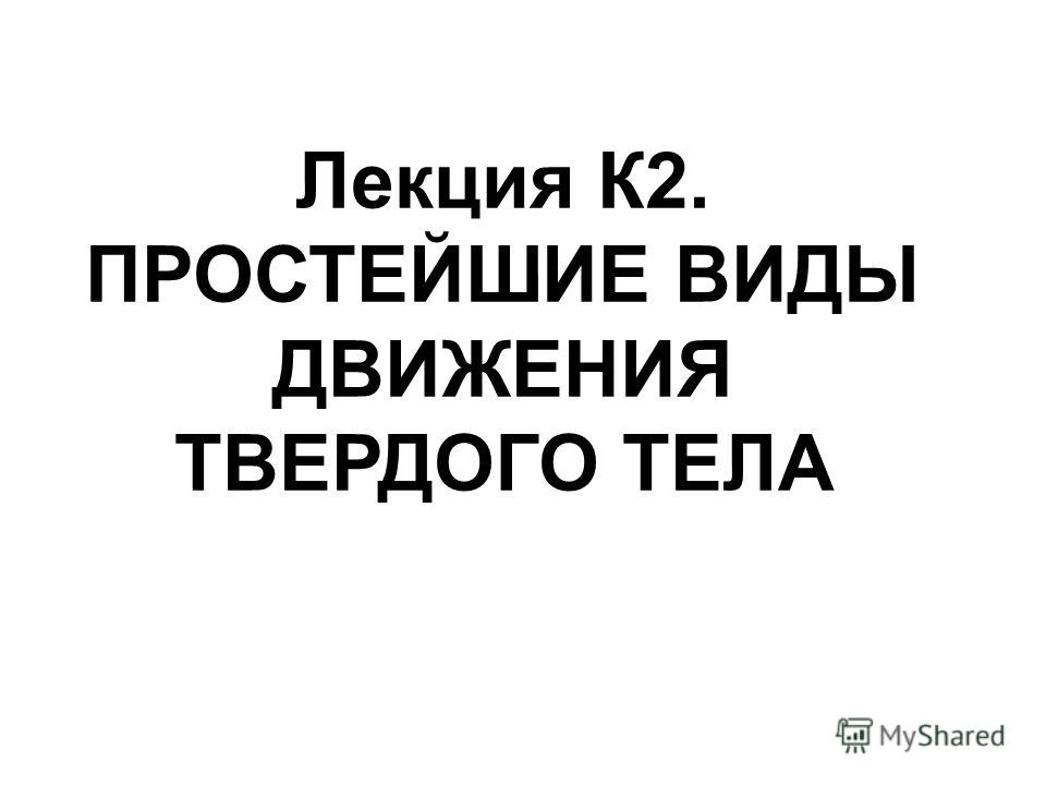 Лекция К2. ПРОСТЕЙШИЕ ВИДЫ ДВИЖЕНИЯ ТВЕРДОГО ТЕЛА