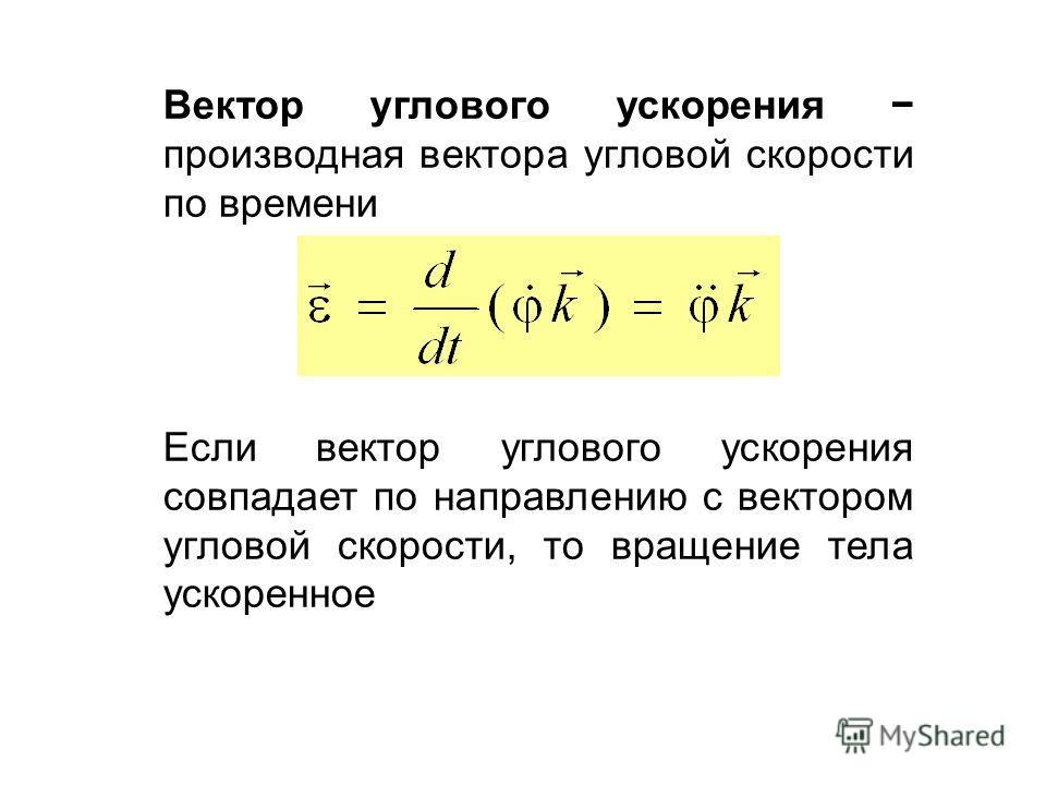 Вектор углового ускорения производная вектора угловой скорости по времени Если вектор углового ускорения совпадает по направлению с вектором угловой скорости, то вращение тела ускоренное
