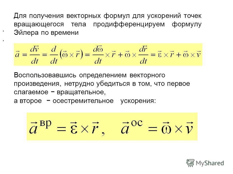 Для получения векторных формул для ускорений точек вращающегося тела продифференцируем формулу Эйлера по времени Воспользовавшись определением векторного произведения, нетрудно убедиться в том, что первое слагаемое вращательное, а второе осестремител