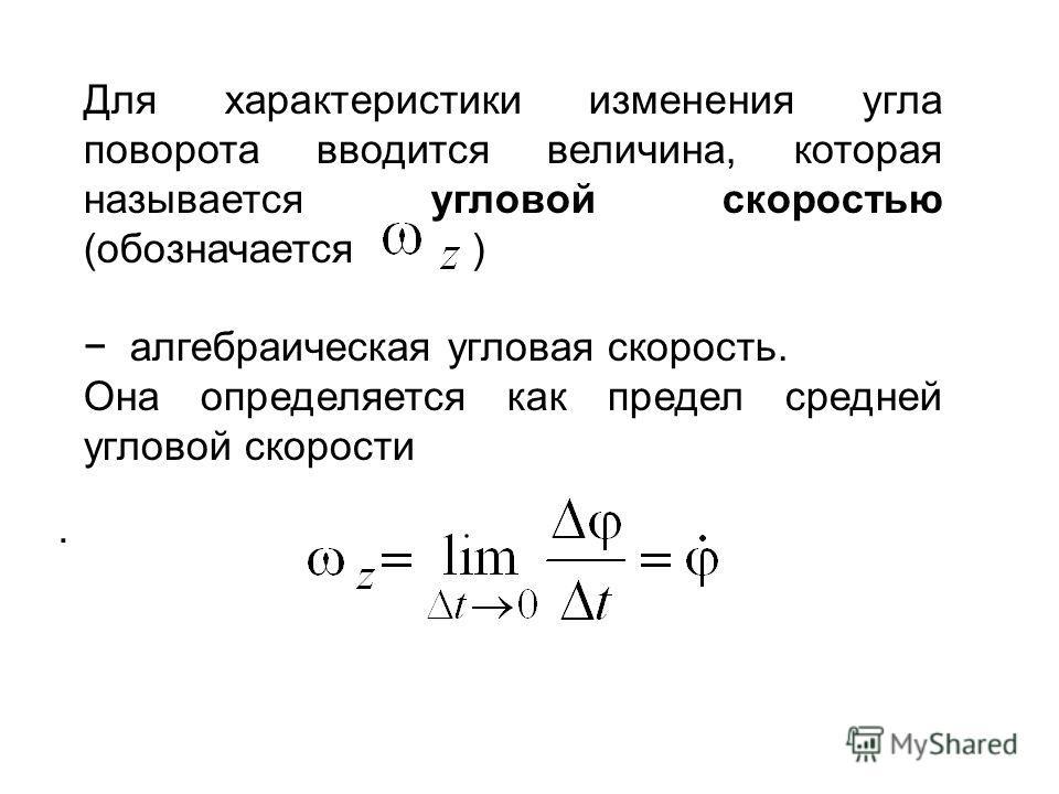 Для характеристики изменения угла поворота вводится величина, которая называется угловой скоростью (обозначается ) алгебраическая угловая скорость. Она определяется как предел средней угловой скорости.