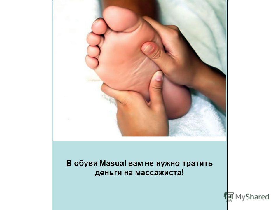 В обуви Masual вам не нужно тратить деньги на массажиста!