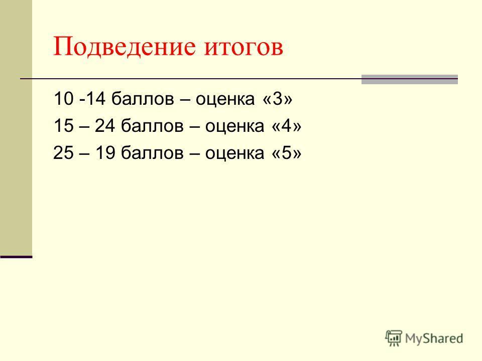 Подведение итогов 10 -14 баллов – оценка «3» 15 – 24 баллов – оценка «4» 25 – 19 баллов – оценка «5»
