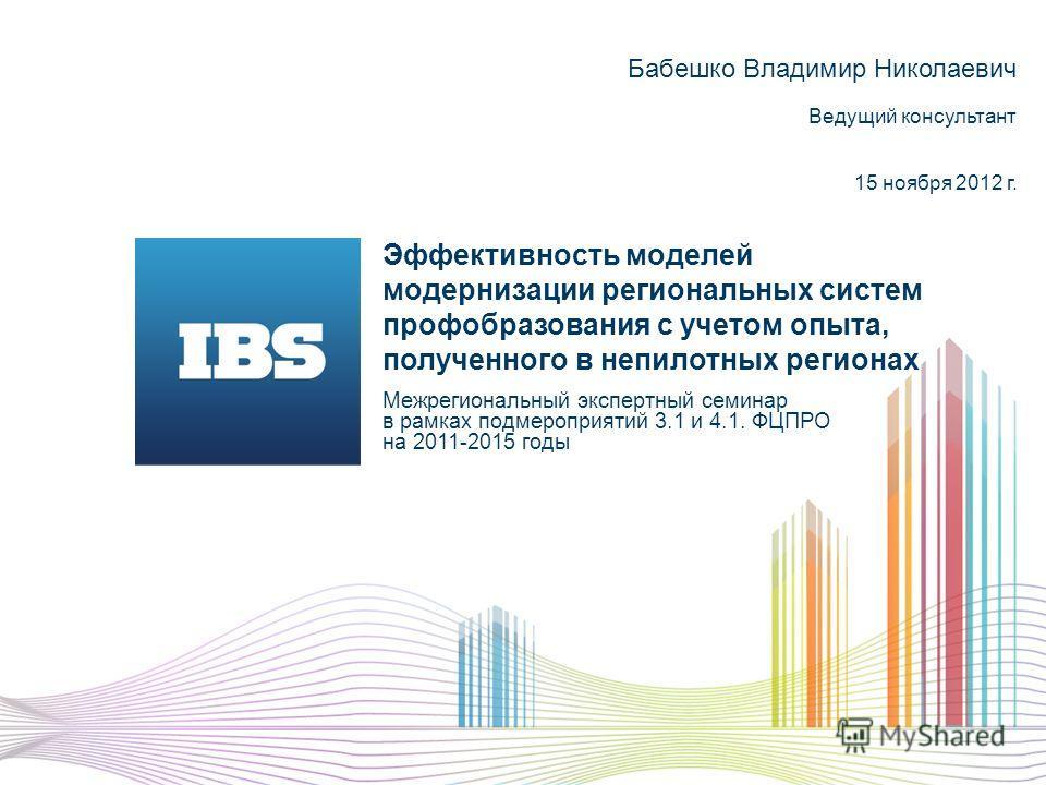 Эффективность моделей модернизации региональных систем профобразования с учетом опыта, полученного в непилотных регионах Межрегиональный экспертный семинар в рамках подмероприятий 3.1 и 4.1. ФЦПРО на 2011-2015 годы Бабешко Владимир Николаевич Ведущий