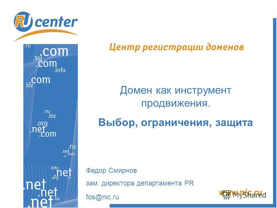 Домен как инструмент продвижения. Выбор, ограничения, защита Федор Смирнов зам. директора департамента PR fos@nic.ru
